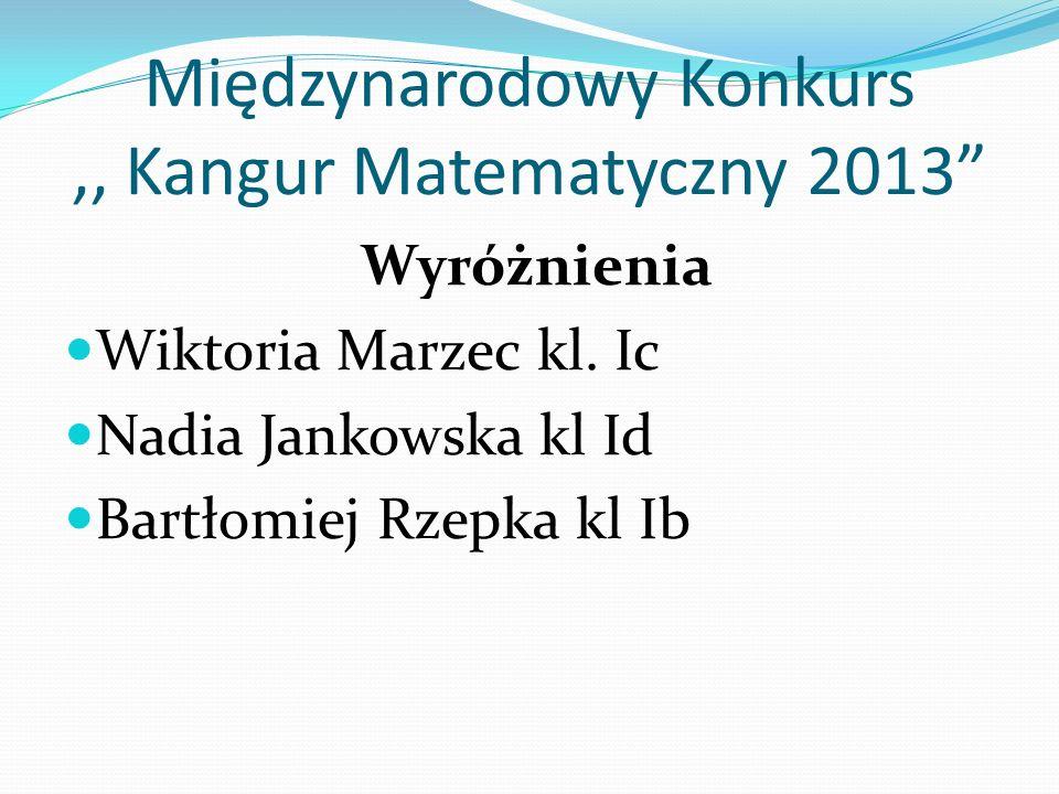 Międzynarodowy Konkurs,, Kangur Matematyczny 2013 Wyróżnienia Wiktoria Marzec kl. Ic Nadia Jankowska kl Id Bartłomiej Rzepka kl Ib