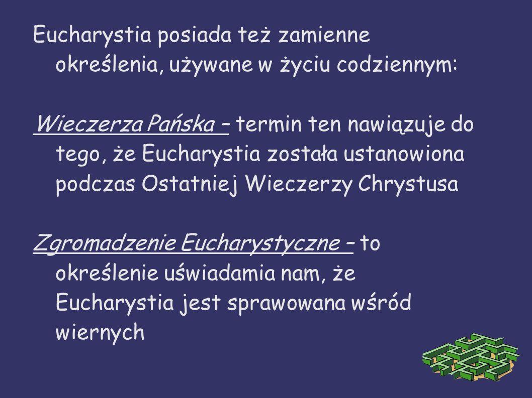 Eucharystia posiada też zamienne określenia, używane w życiu codziennym: Wieczerza Pańska – termin ten nawiązuje do tego, że Eucharystia została ustan