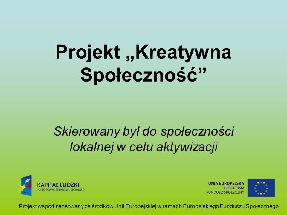 Projekt Kreatywna Społeczność Skierowany był do społeczności lokalnej w celu aktywizacji Projekt współfinansowany ze środków Unii Europejskiej w ramac