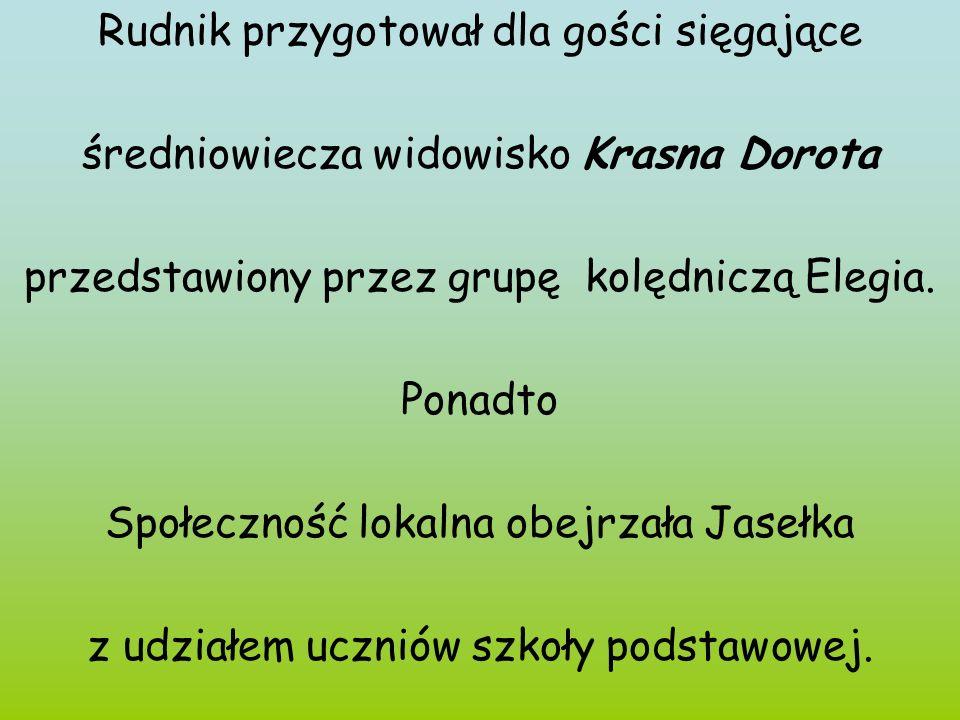 Rudnik przygotował dla gości sięgające średniowiecza widowisko Krasna Dorota przedstawiony przez grupę kolędniczą Elegia. Ponadto Społeczność lokalna