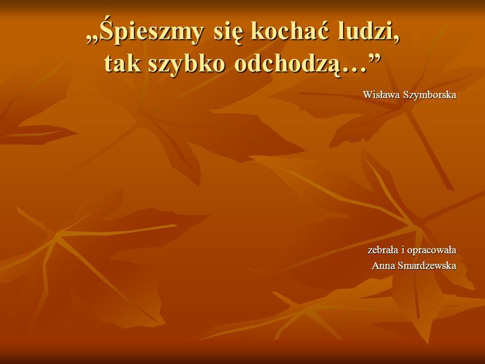 Śpieszmy się kochać ludzi, tak szybko odchodzą… Wisława Szymborska zebrała i opracowała Anna Smardzewska