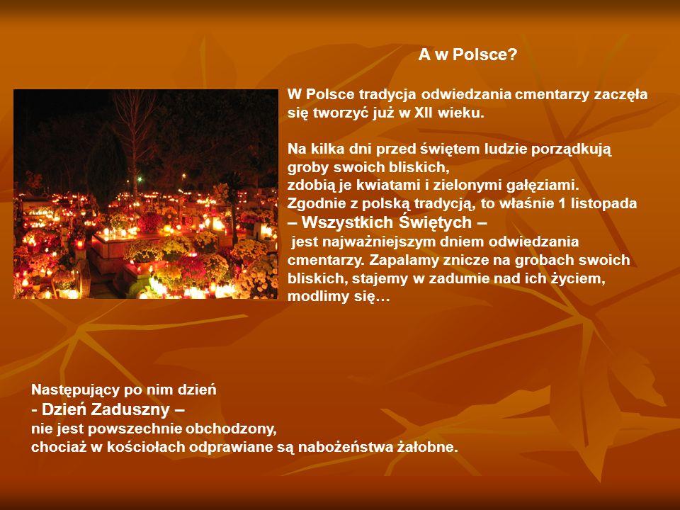 A w Polsce? W Polsce tradycja odwiedzania cmentarzy zaczęła się tworzyć już w XII wieku. Na kilka dni przed świętem ludzie porządkują groby swoich bli
