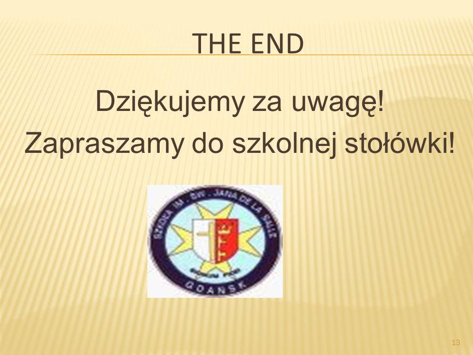 13 THE END Dziękujemy za uwagę! Zapraszamy do szkolnej stołówki!