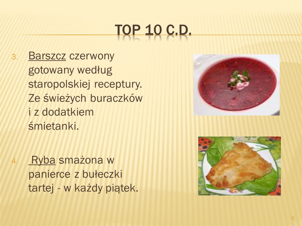 5 3. Barszcz czerwony gotowany według staropolskiej receptury. Ze świeżych buraczków i z dodatkiem śmietanki. 4. Ryba smażona w panierce z bułeczki ta