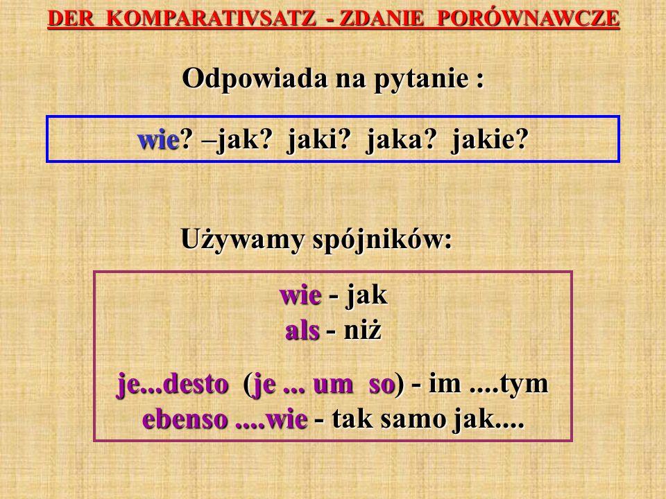 DER KOMPARATIVSATZ - ZDANIE PORÓWNAWCZE Odpowiada na pytanie : wie? –jak? jaki? jaka? jakie? Używamy spójników: wie - jak als - niż je...desto (je...