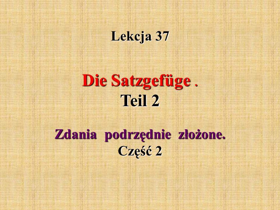 Lekcja 37 Die Satzgefüge. Teil 2 Die Satzgefüge. Teil 2 Zdania podrzędnie złożone. Część 2