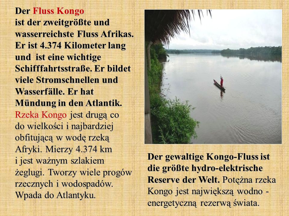 Der Fluss Kongo ist der zweitgrößte und wasserreichste Fluss Afrikas. Er ist 4.374 Kilometer lang und ist eine wichtige Schifffahrtsstraße. Er bildet