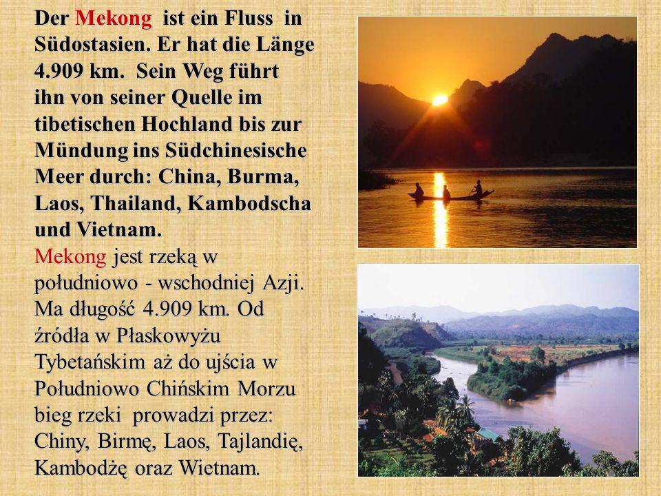Der Mekong ist ein Fluss in Südostasien. Er hat die Länge 4.909 km. Sein Weg führt ihn von seiner Quelle im tibetischen Hochland bis zur Mündung ins S