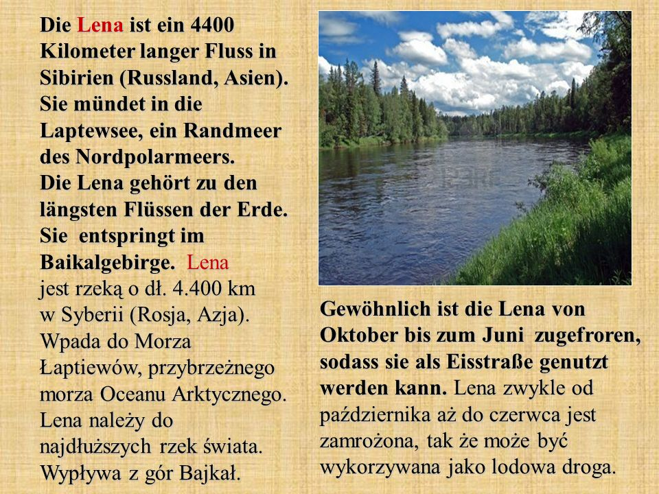 Die Lena ist ein 4400 Kilometer langer Fluss in Sibirien (Russland, Asien). Sie mündet in die Laptewsee, ein Randmeer des Nordpolarmeers. Die Lena geh