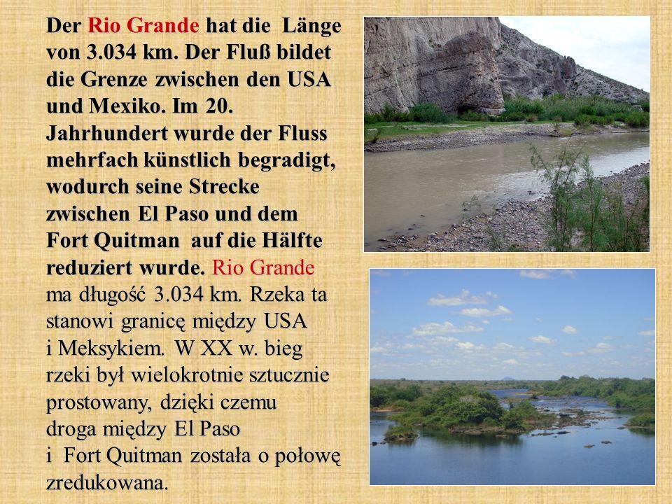 Der Rio Grande hat die Länge von 3.034 km. Der Fluß bildet die Grenze zwischen den USA und Mexiko. Im 20. Jahrhundert wurde der Fluss mehrfach künstli