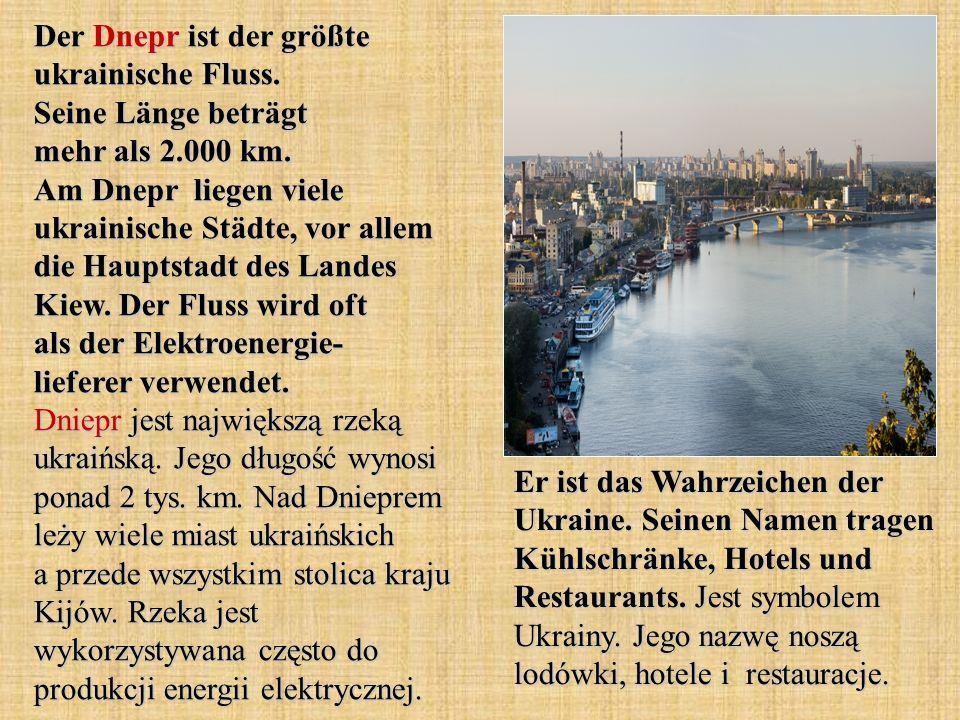 Der Dnepr ist der größte ukrainische Fluss. Seine Länge beträgt mehr als 2.000 km. Am Dnepr liegen viele ukrainische Städte, vor allem die Hauptstadt