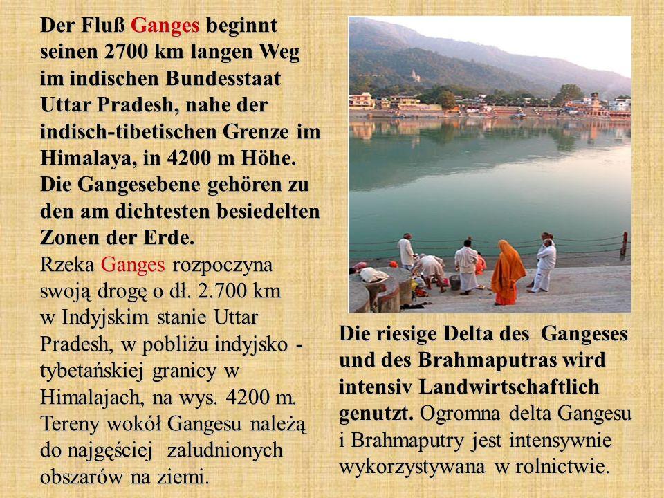 Der Fluß Ganges beginnt seinen 2700 km langen Weg im indischen Bundesstaat Uttar Pradesh, nahe der indisch-tibetischen Grenze im Himalaya, in 4200 m H