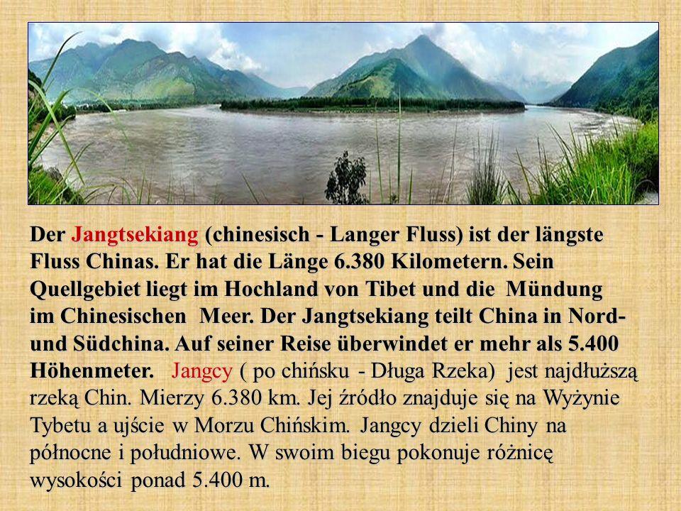 Der Jangtsekiang (chinesisch - Langer Fluss) ist der längste Fluss Chinas. Er hat die Länge 6.380 Kilometern. Sein Quellgebiet liegt im Hochland von T