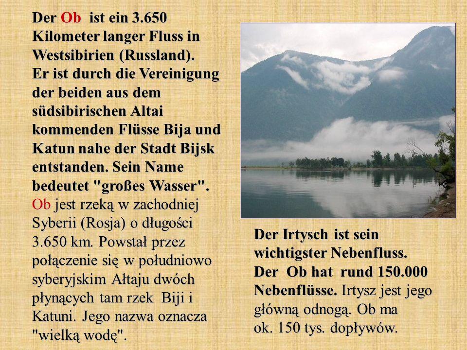 Der Ob ist ein 3.650 Kilometer langer Fluss in Westsibirien (Russland). Er ist durch die Vereinigung der beiden aus dem südsibirischen Altai kommenden