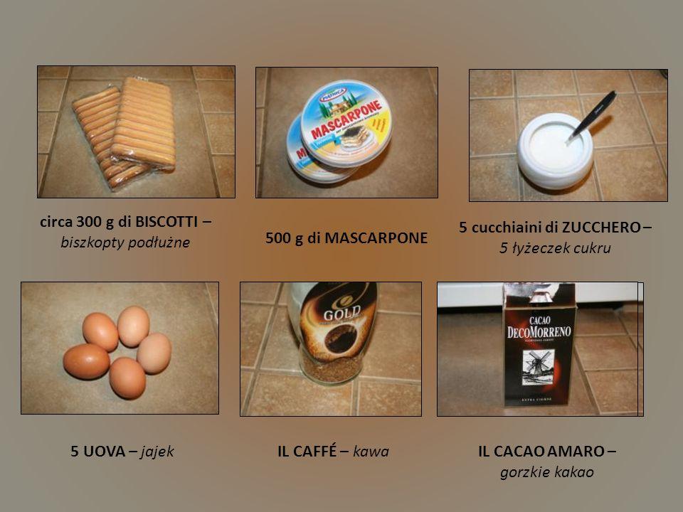 circa 300 g di BISCOTTI – biszkopty podłużne 500 g di MASCARPONE 5 cucchiaini di ZUCCHERO – 5 łyżeczek cukru 5 UOVA – jajekIL CAFFÉ – kawaIL CACAO AMARO – gorzkie kakao