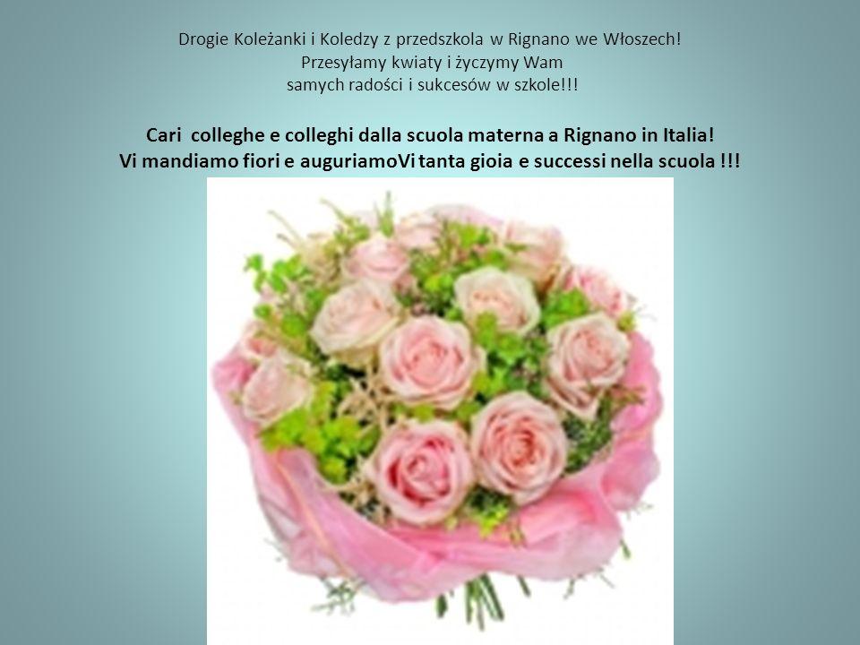 Drogie Koleżanki i Koledzy z przedszkola w Rignano we Włoszech! Przesyłamy kwiaty i życzymy Wam samych radości i sukcesów w szkole!!! Cari colleghe e