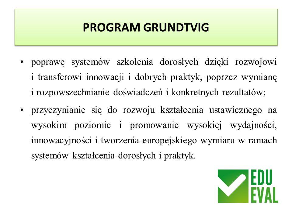 PROGRAM GRUNDTVIG poprawę systemów szkolenia dorosłych dzięki rozwojowi i transferowi innowacji i dobrych praktyk, poprzez wymianę i rozpowszechnianie doświadczeń i konkretnych rezultatów; przyczynianie się do rozwoju kształcenia ustawicznego na wysokim poziomie i promowanie wysokiej wydajności, innowacyjności i tworzenia europejskiego wymiaru w ramach systemów kształcenia dorosłych i praktyk.