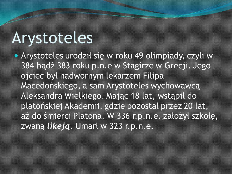Arystoteles Arystoteles urodził się w roku 49 olimpiady, czyli w 384 bądź 383 roku p.n.e w Stagirze w Grecji.
