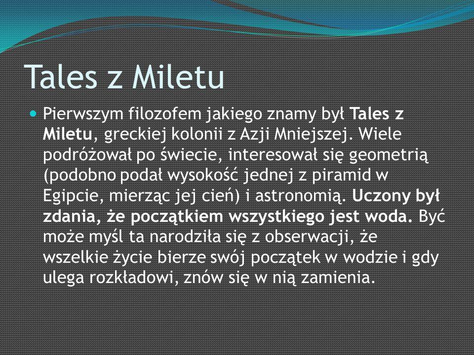 Tales z Miletu Pierwszym filozofem jakiego znamy był Tales z Miletu, greckiej kolonii z Azji Mniejszej.