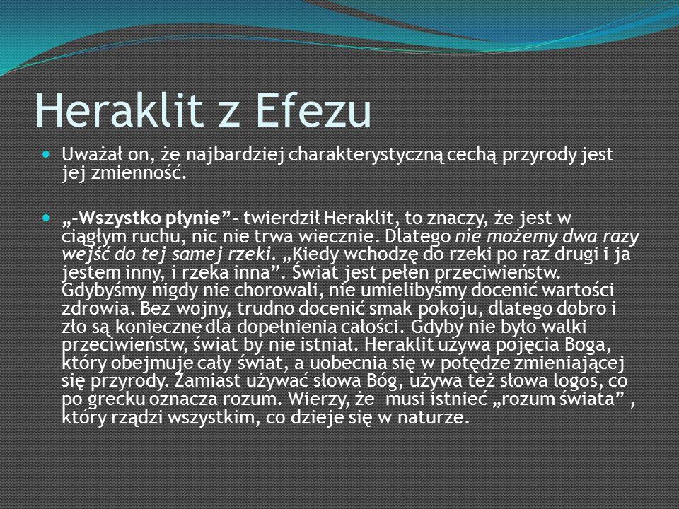Heraklit z Efezu Uważał on, że najbardziej charakterystyczną cechą przyrody jest jej zmienność.