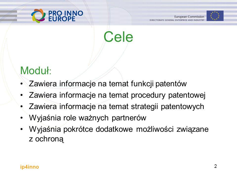 ip4inno 2 Cele Moduł : Zawiera informacje na temat funkcji patentów Zawiera informacje na temat procedury patentowej Zawiera informacje na temat strategii patentowych Wyjaśnia role ważnych partnerów Wyjaśnia pokrótce dodatkowe możliwości związane z ochroną