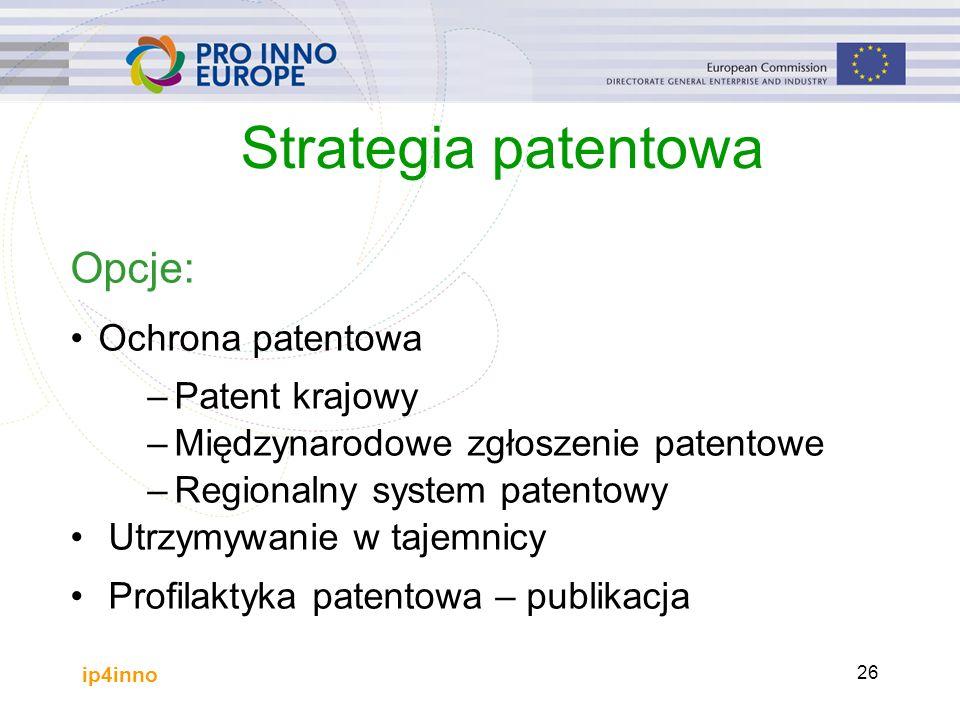 ip4inno 26 Strategia patentowa Opcje: Ochrona patentowa –Patent krajowy –Międzynarodowe zgłoszenie patentowe –Regionalny system patentowy Utrzymywanie w tajemnicy Profilaktyka patentowa – publikacja