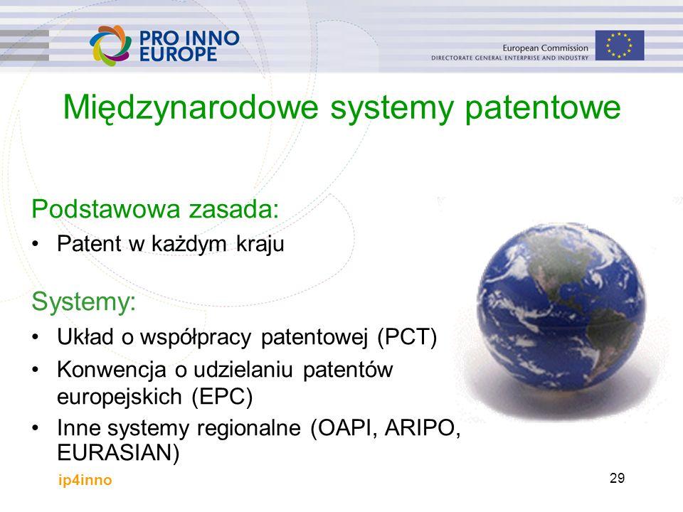 ip4inno 29 Międzynarodowe systemy patentowe Podstawowa zasada: Patent w każdym kraju Systemy: Układ o współpracy patentowej (PCT) Konwencja o udzielaniu patentów europejskich (EPC) Inne systemy regionalne (OAPI, ARIPO, EURASIAN)