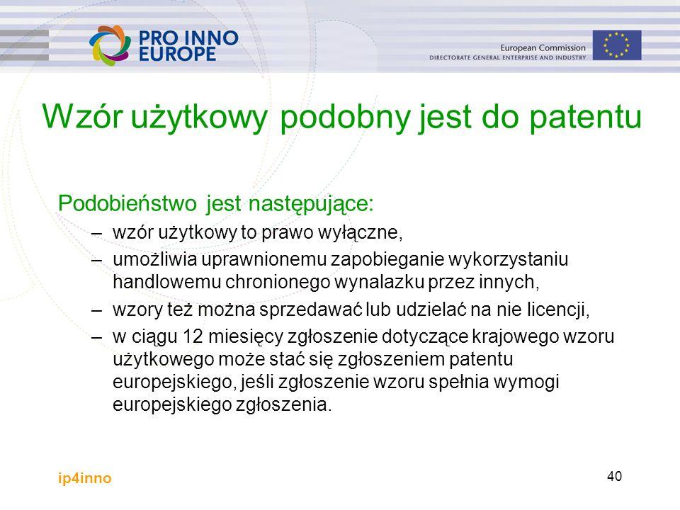 ip4inno 40 Wzór użytkowy podobny jest do patentu Podobieństwo jest następujące: –wzór użytkowy to prawo wyłączne, –umożliwia uprawnionemu zapobieganie wykorzystaniu handlowemu chronionego wynalazku przez innych, –wzory też można sprzedawać lub udzielać na nie licencji, –w ciągu 12 miesięcy zgłoszenie dotyczące krajowego wzoru użytkowego może stać się zgłoszeniem patentu europejskiego, jeśli zgłoszenie wzoru spełnia wymogi europejskiego zgłoszenia.