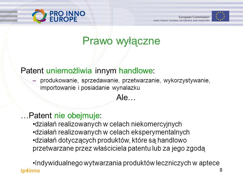 ip4inno 8 Prawo wyłączne Patent uniemożliwia innym handlowe: –produkowanie, sprzedawanie, przetwarzanie, wykorzystywanie, importowanie i posiadanie wynalazku …Patent nie obejmuje: działań realizowanych w celach niekomercyjnych działań realizowanych w celach eksperymentalnych działań dotyczących produktów, które są handlowo przetwarzane przez właściciela patentu lub za jego zgodą Indywidualnego wytwarzania produktów leczniczych w aptece Ale…