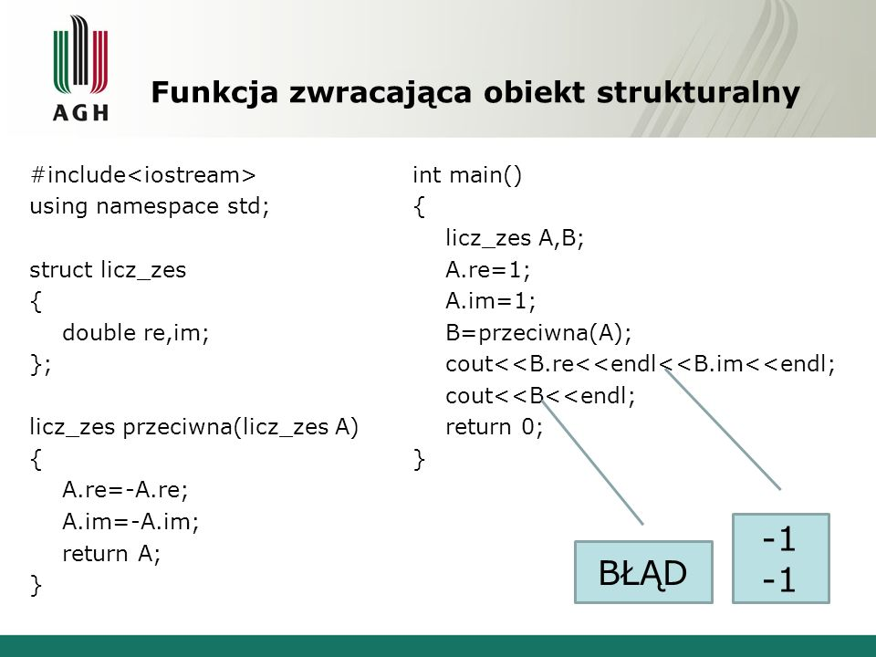 Funkcja zwracająca obiekt strukturalny #include using namespace std; struct licz_zes { double re,im; }; licz_zes przeciwna(licz_zes A) { A.re=-A.re; A.im=-A.im; return A; } int main() { licz_zes A,B; A.re=1; A.im=1; B=przeciwna(A); cout<<B.re<<endl<<B.im<<endl; cout<<B<<endl; return 0; } BŁĄD