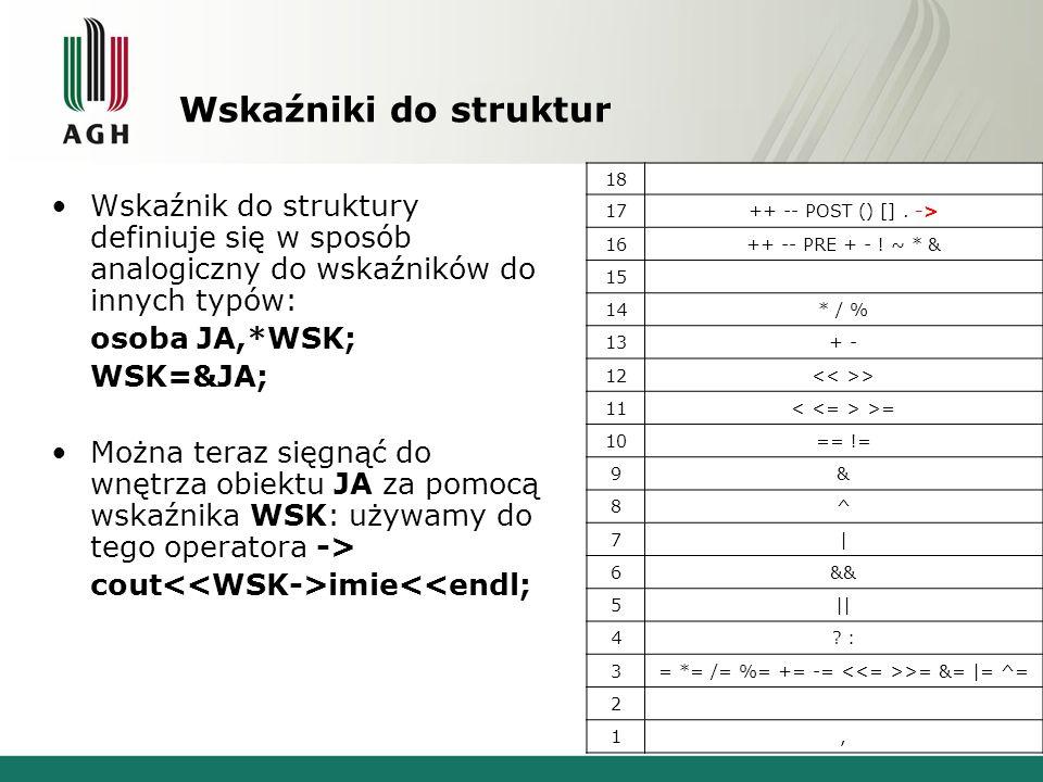 Wskaźniki do struktur Wskaźnik do struktury definiuje się w sposób analogiczny do wskaźników do innych typów: osoba JA,*WSK; WSK=&JA; Można teraz sięgnąć do wnętrza obiektu JA za pomocą wskaźnika WSK: używamy do tego operatora -> cout imie<<endl; 18 17++ -- POST () [].