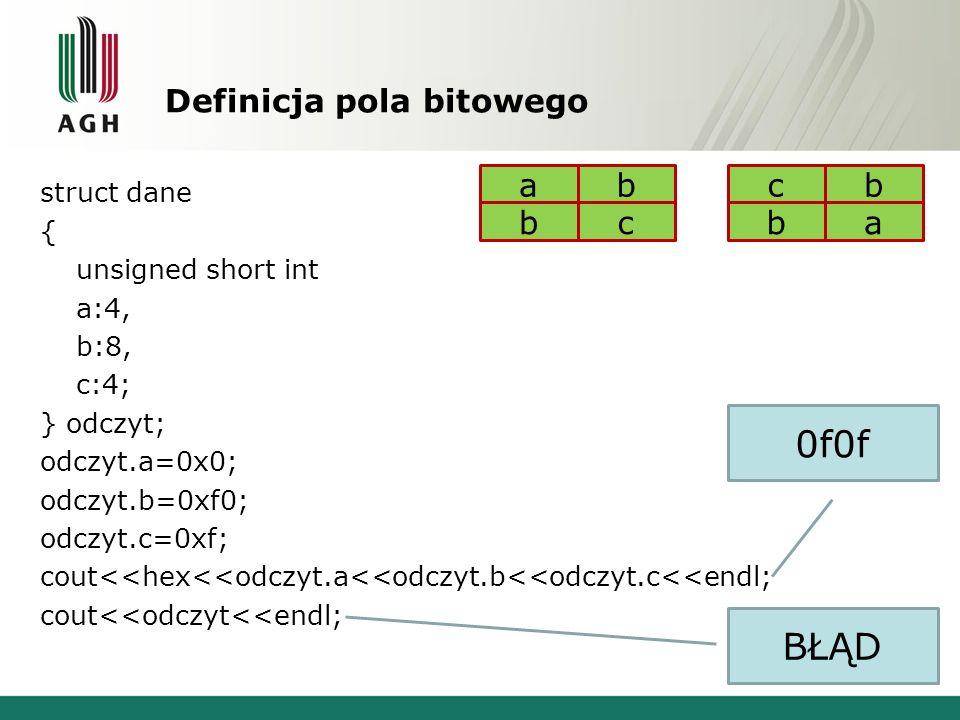 Definicja pola bitowego struct dane { unsigned short int a:4, b:8, c:4; } odczyt; odczyt.a=0x0; odczyt.b=0xf0; odczyt.c=0xf; cout<<hex<<odczyt.a<<odczyt.b<<odczyt.c<<endl; cout<<odczyt<<endl; 0f0f BŁĄD cb ba ab bc