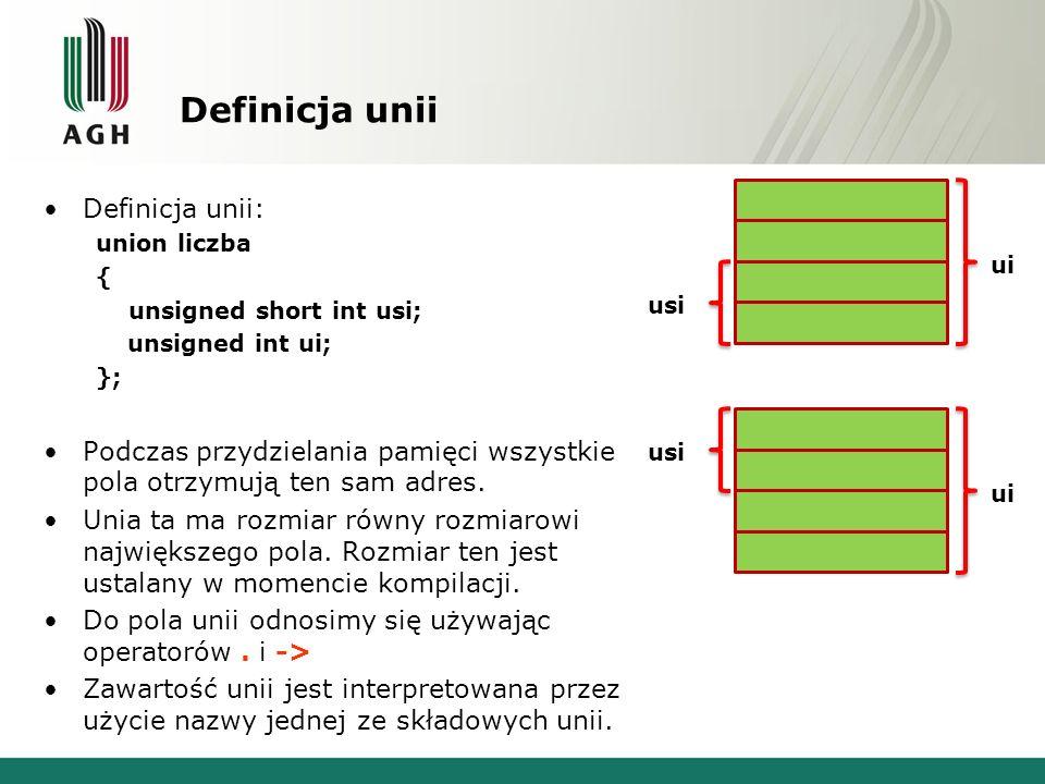 Definicja unii Definicja unii: union liczba { unsigned short int usi; unsigned int ui; }; Podczas przydzielania pamięci wszystkie pola otrzymują ten sam adres.