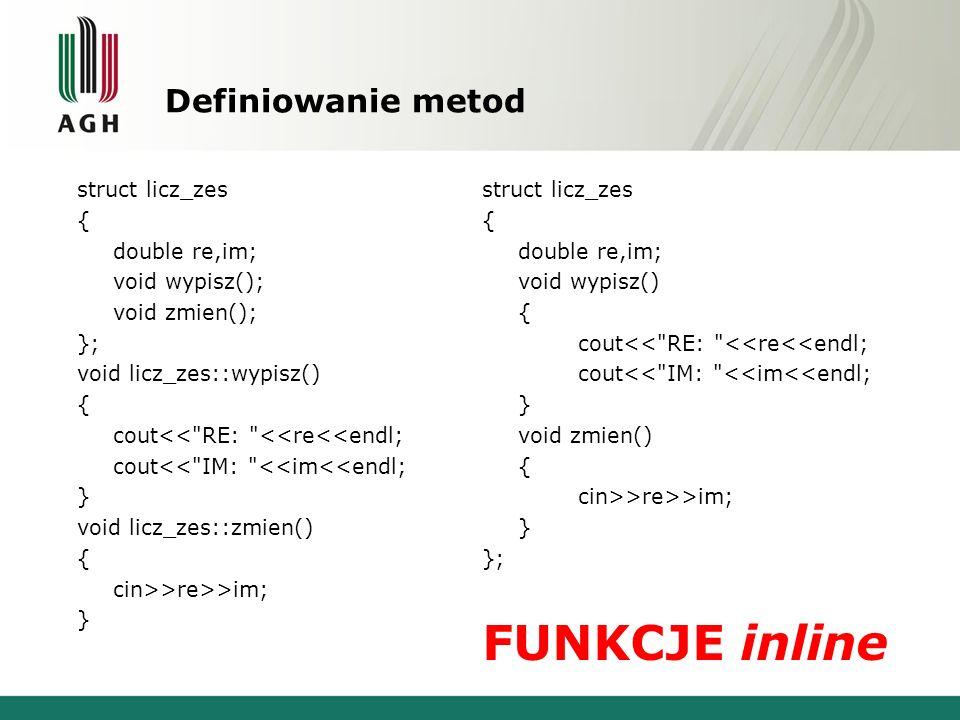 Definiowanie metod struct licz_zes { double re,im; void wypisz(); void zmien(); }; void licz_zes::wypisz() { cout<<