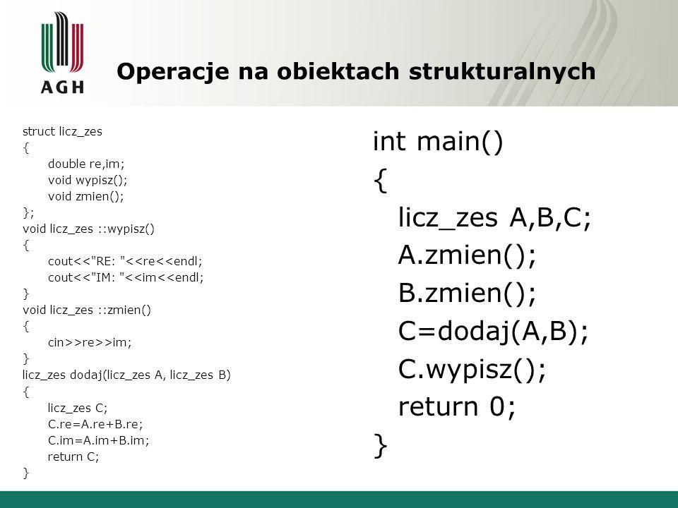 Operacje na obiektach strukturalnych struct licz_zes { double re,im; void wypisz(); void zmien(); }; void licz_zes ::wypisz() { cout<< RE: <<re<<endl; cout<< IM: <<im<<endl; } void licz_zes ::zmien() { cin>>re>>im; } licz_zes dodaj(licz_zes A, licz_zes B) { licz_zes C; C.re=A.re+B.re; C.im=A.im+B.im; return C; } int main() { licz_zes A,B,C; A.zmien(); B.zmien(); C=dodaj(A,B); C.wypisz(); return 0; }