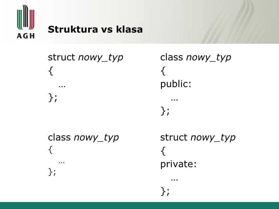 Struktura vs klasa struct nowy_typ { … }; class nowy_typ { … }; class nowy_typ { public: … }; struct nowy_typ { private: … };