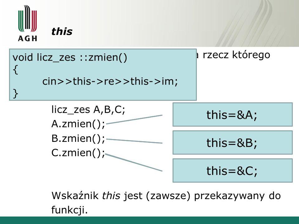 this -wskaźnik do obiektu na rzecz którego wywołano funkcję licz_zes A,B,C; A.zmien(); B.zmien(); C.zmien(); Wskaźnik this jest (zawsze) przekazywany do funkcji.
