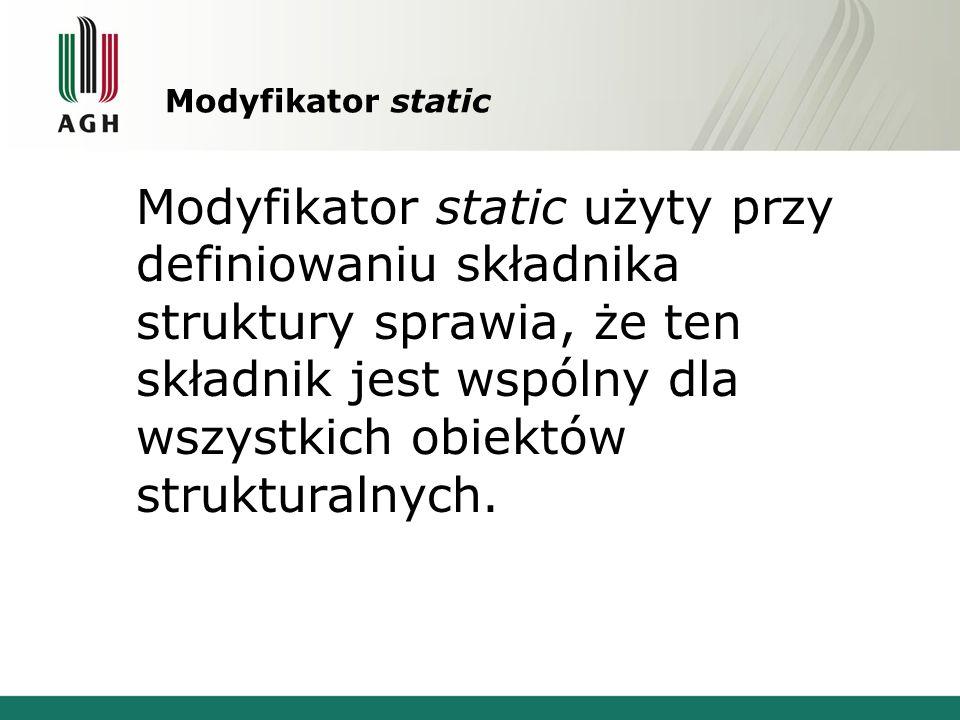 Modyfikator static Modyfikator static użyty przy definiowaniu składnika struktury sprawia, że ten składnik jest wspólny dla wszystkich obiektów strukturalnych.