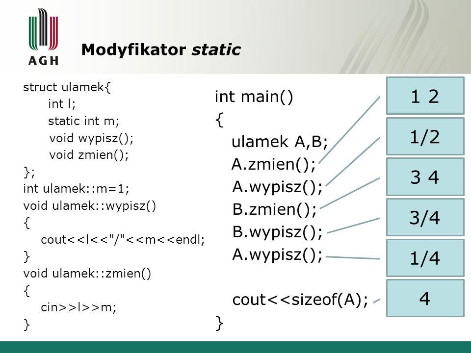 Modyfikator static struct ulamek{ int l; static int m; void wypisz(); void zmien(); }; int ulamek::m=1; void ulamek::wypisz() { cout<<l<< / <<m<<endl; } void ulamek::zmien() { cin>>l>>m; } int main() { ulamek A,B; A.zmien(); A.wypisz(); B.zmien(); B.wypisz(); A.wypisz(); cout<<sizeof(A); } 1 2 1/2 3 4 3/4 1/4 4
