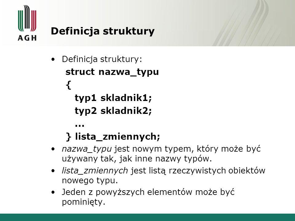 Przykłady struct osoba{ string imie; string nazwisko; int wiek; }; osoba JA,TY,ON,ONA; struct{ string imie; string nazwisko; int wiek; } JA,TY,ON,ONA; Składowe struktury są przechowywane w pamięci w dokładnie tej samej kolejności, w jakiej są zadeklarowane.