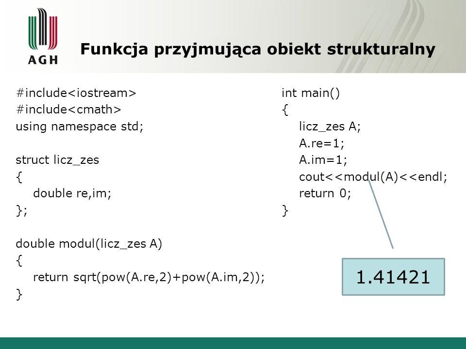 Operacje na obiektach strukturalnych struct licz_zes { double re,im; void wypisz(); void zmien(); }; void licz_zes ::wypisz() { cout<< RE: <<re<<endl; cout<< IM: <<im<<endl; } void licz_zes ::zmien() { cin>>re>>im; } licz_zes operator+(licz_zes A, licz_zes B) { licz_zes C; C.re=A.re+B.re; C.im=A.im+B.im; return C; } int main() { licz_zes A,B,C; A.zmien(); B.zmien(); C=A+B; C.wypisz(); return 0; }