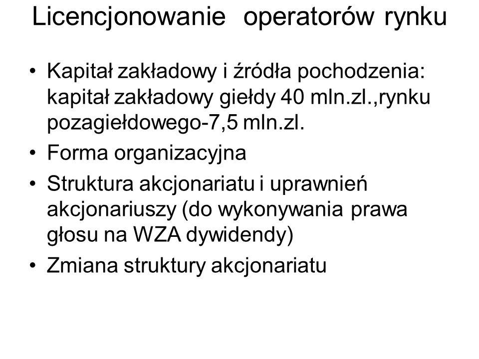 Licencjonowanie operatorów rynku Kapitał zakładowy i źródła pochodzenia: kapitał zakładowy giełdy 40 mln.zl.,rynku pozagiełdowego-7,5 mln.zl. Forma or