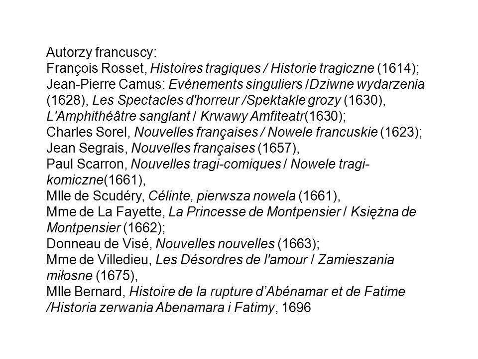 Autorzy francuscy: François Rosset, Histoires tragiques / Historie tragiczne (1614); Jean-Pierre Camus: Evénements singuliers /Dziwne wydarzenia (1628), Les Spectacles d horreur /Spektakle grozy (1630), L Amphithéâtre sanglant / Krwawy Amfiteatr(1630); Charles Sorel, Nouvelles françaises / Nowele francuskie (1623); Jean Segrais, Nouvelles françaises (1657), Paul Scarron, Nouvelles tragi-comiques / Nowele tragi- komiczne(1661), Mlle de Scudéry, Célinte, pierwsza nowela (1661), Mme de La Fayette, La Princesse de Montpensier / Księżna de Montpensier (1662); Donneau de Visé, Nouvelles nouvelles (1663); Mme de Villedieu, Les Désordres de l amour / Zamieszania miłosne (1675), Mlle Bernard, Histoire de la rupture d'Abénamar et de Fatime /Historia zerwania Abenamara i Fatimy, 1696
