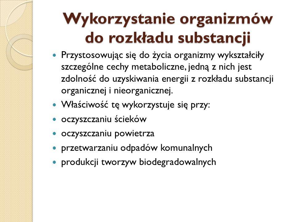 Wykorzystanie organizmów do rozkładu substancji Przystosowując się do życia organizmy wykształciły szczególne cechy metaboliczne, jedną z nich jest zd