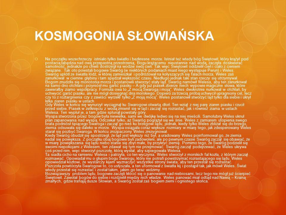 KOSMOGONIA SŁOWIAŃSKA  Na początku wszechrzeczy istniało tylko światło i bezkresne morze. Istniał też wtedy bóg Świętowit, który krążył pod postacią