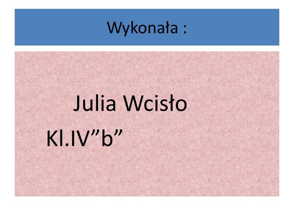 """Wykonała : Julia Wcisło Kl.IV""""b"""""""