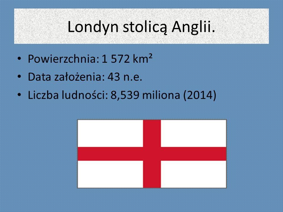 Londyn stolicą Anglii. Powierzchnia: 1 572 km² Data założenia: 43 n.e. Liczba ludności: 8,539 miliona (2014)