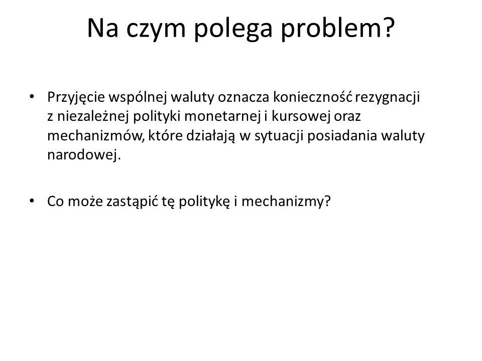 Na czym polega problem? Przyjęcie wspólnej waluty oznacza konieczność rezygnacji z niezależnej polityki monetarnej i kursowej oraz mechanizmów, które