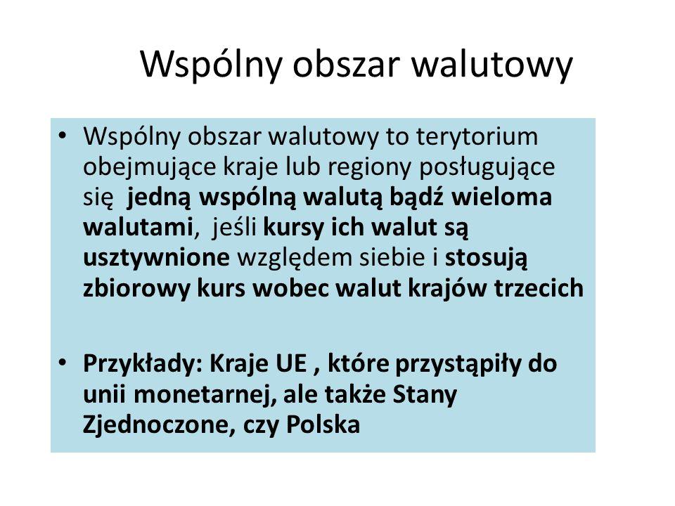 Wspólny obszar walutowy Wspólny obszar walutowy to terytorium obejmujące kraje lub regiony posługujące się jedną wspólną walutą bądź wieloma walutami, jeśli kursy ich walut są usztywnione względem siebie i stosują zbiorowy kurs wobec walut krajów trzecich Przykłady: Kraje UE, które przystąpiły do unii monetarnej, ale także Stany Zjednoczone, czy Polska