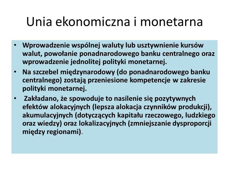 Unia ekonomiczna i monetarna Wprowadzenie wspólnej waluty lub usztywnienie kursów walut, powołanie ponadnarodowego banku centralnego oraz wprowadzenie jednolitej polityki monetarnej.